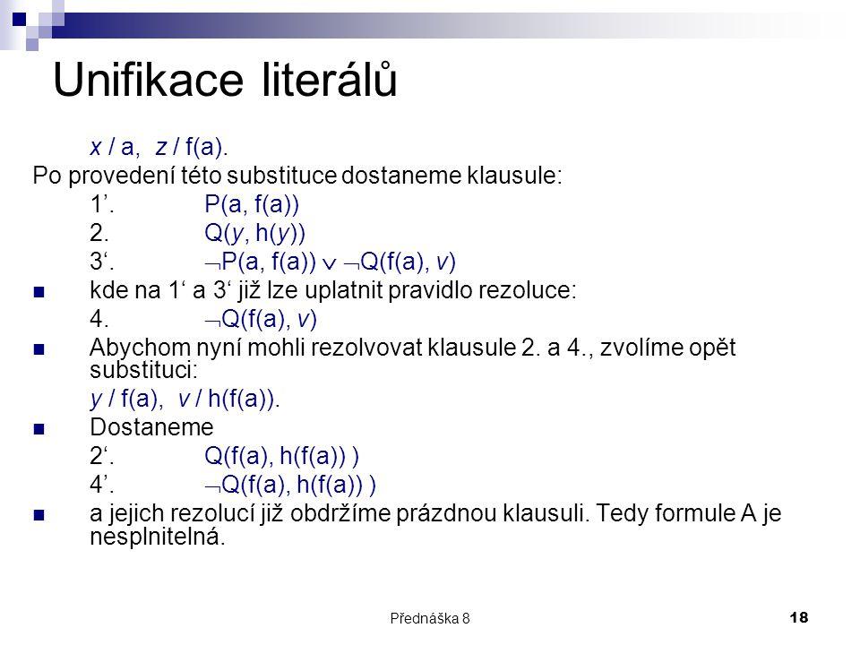 Přednáška 818 Unifikace literálů x / a, z / f(a). Po provedení této substituce dostaneme klausule: 1'. P(a, f(a)) 2. Q(y, h(y)) 3'.  P(a, f(a))   Q