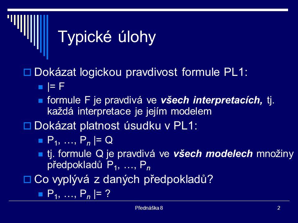 2 Typické úlohy  Dokázat logickou pravdivost formule PL1: |= F formule F je pravdivá ve všech interpretacích, tj. každá interpretace je jejím modelem