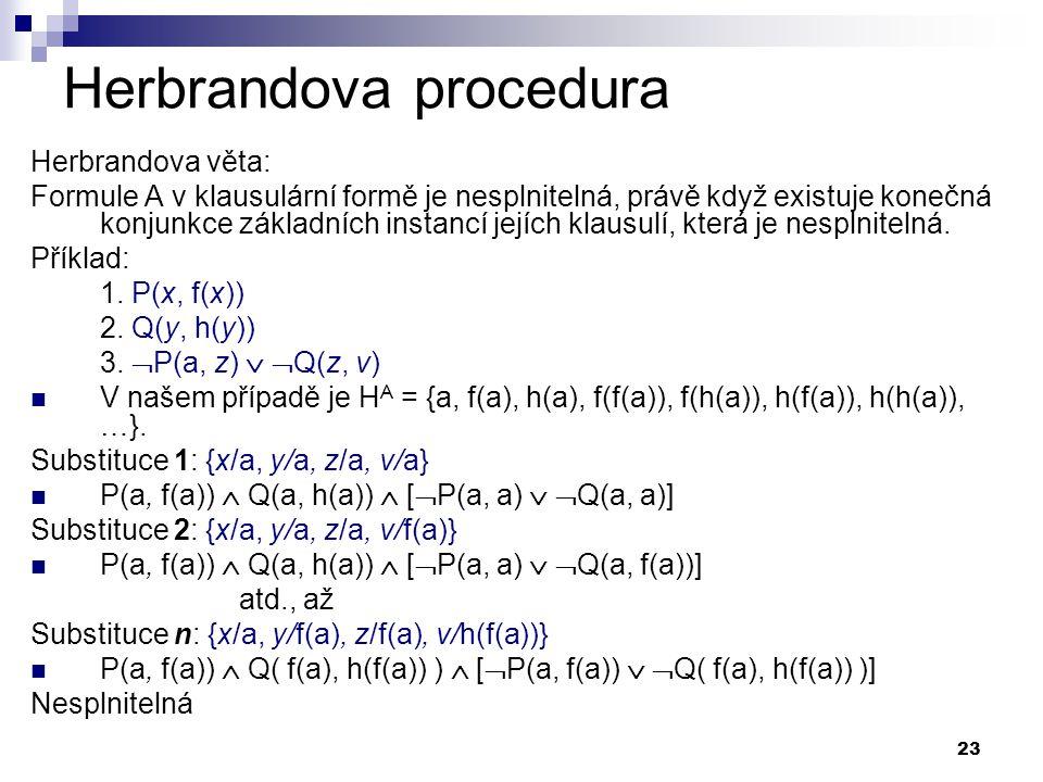 23 Herbrandova procedura Herbrandova věta: Formule A v klausulární formě je nesplnitelná, právě když existuje konečná konjunkce základních instancí je
