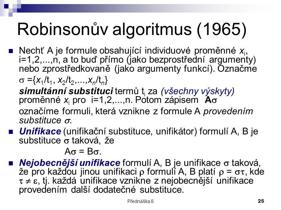 Přednáška 825 Robinsonův algoritmus (1965) Nechť A je formule obsahující individuové proměnné x i, i=1,2,...,n, a to buď přímo (jako bezprostřední arg
