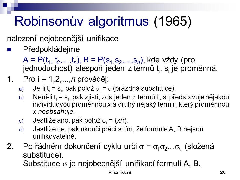 Přednáška 826 Robinsonův algoritmus (1965) nalezení nejobecnější unifikace Předpokládejme A = P(t 1, t 2,...,t n ), B = P(s 1,s 2,...,s n ), kde vždy