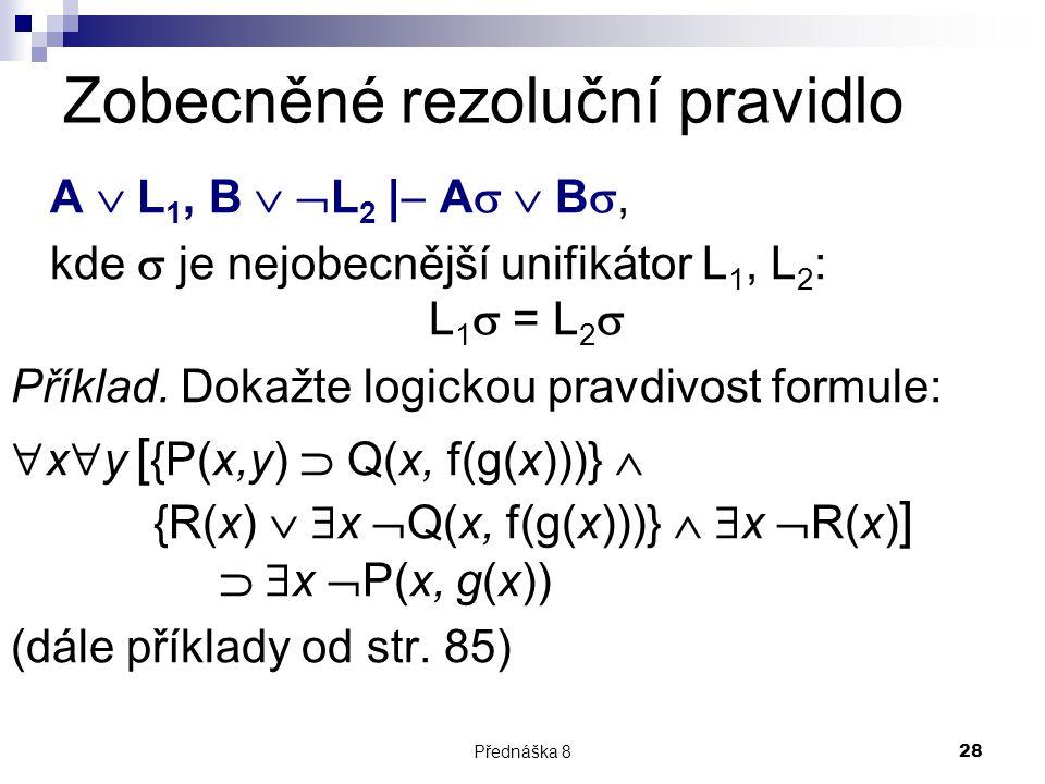 Přednáška 828 Zobecněné rezoluční pravidlo A  L 1, B   L 2 |  A   B , kde  je nejobecnější unifikátor L 1, L 2 : L 1  = L 2  Příklad. Dokažt