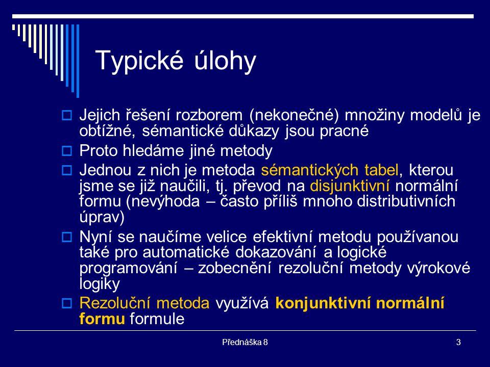 Přednáška 83 Typické úlohy  Jejich řešení rozborem (nekonečné) množiny modelů je obtížné, sémantické důkazy jsou pracné  Proto hledáme jiné metody 