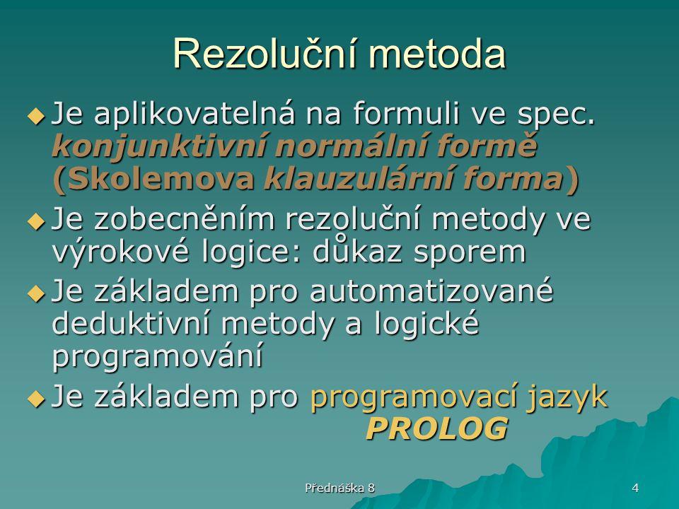 Přednáška 8 4 Rezoluční metoda  Je aplikovatelná na formuli ve spec. konjunktivní normální formě (Skolemova klauzulární forma)  Je zobecněním rezolu