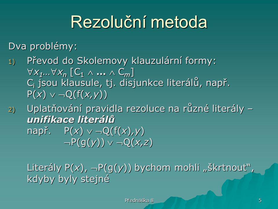 Přednáška 8 5 Rezoluční metoda Dva problémy: 1) Převod do Skolemovy klauzulární formy: x 1 …x n [C 1  …  C m ] C i jsou klausule, tj. disjunkce li