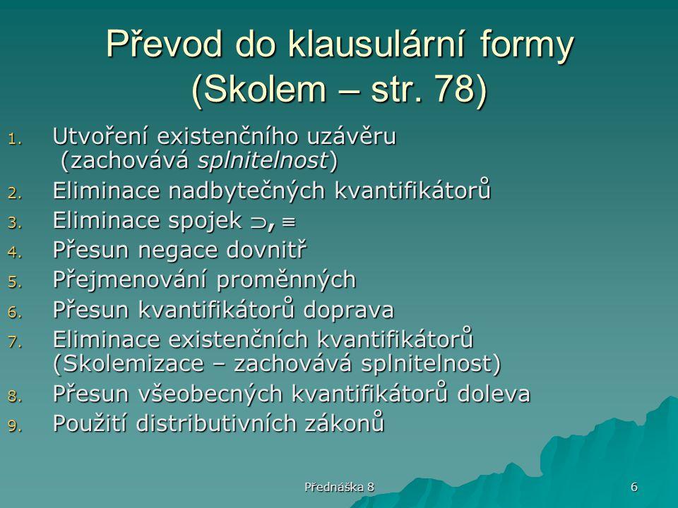 Přednáška 8 6 Převod do klausulární formy (Skolem – str. 78) 1. Utvoření existenčního uzávěru (zachovává splnitelnost) 2. Eliminace nadbytečných kvant