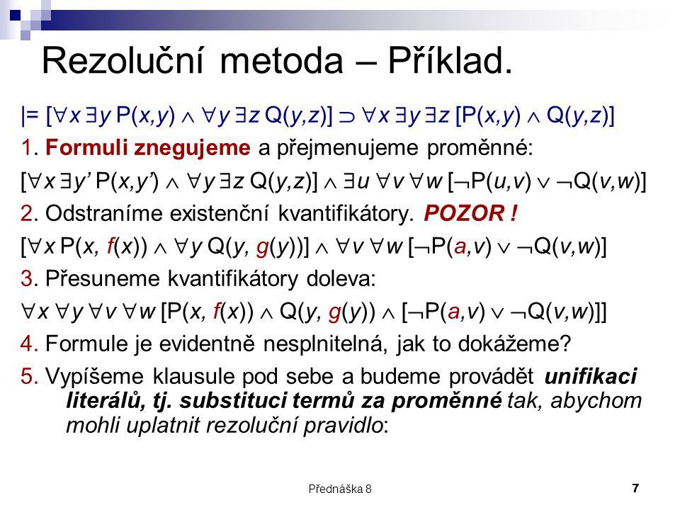 Přednáška 87 Rezoluční metoda – Příklad. |= [  x  y P(x,y)   y  z Q(y,z)]   x  y  z [P(x,y)  Q(y,z)] 1. Formuli znegujeme a přejmenujeme pro