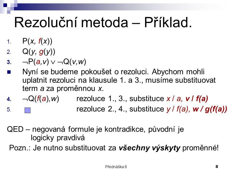 Přednáška 88 Rezoluční metoda – Příklad. 1. P(x, f(x)) 2. Q(y, g(y)) 3.  P(a,v)   Q(v,w) Nyní se budeme pokoušet o rezoluci. Abychom mohli uplatnit