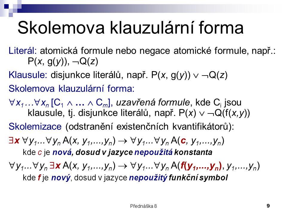 Přednáška 89 Skolemova klauzulární forma Literál: atomická formule nebo negace atomické formule, např.: P(x, g(y)),  Q(z) Klausule: disjunkce literál
