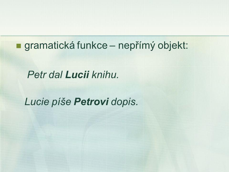 gramatická funkce – nepřímý objekt: Petr dal Lucii knihu. Lucie píše Petrovi dopis.