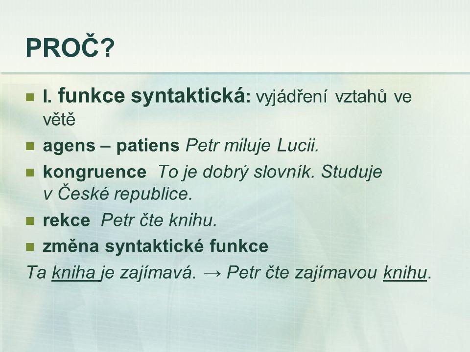 PROČ. I. funkce syntaktická : vyjádření vztahů ve větě agens – patiens Petr miluje Lucii.