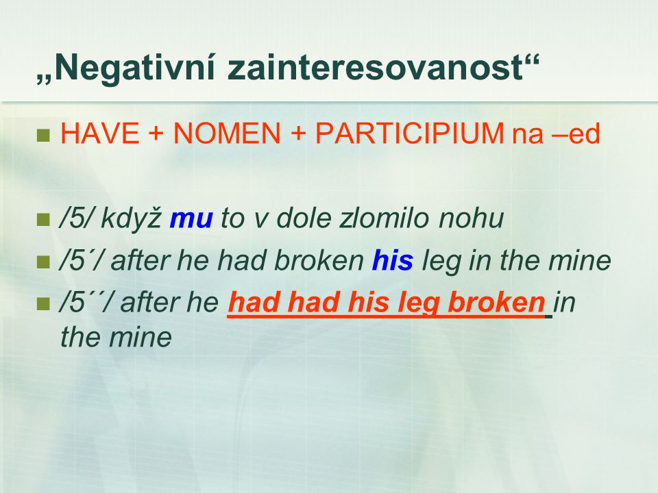 """Negativní zainteresovanost"" HAVE + NOMEN + PARTICIPIUM na –ed /5/ když mu to v dole zlomilo nohu /5´/ after he had broken his leg in the mine /5´´/ a"