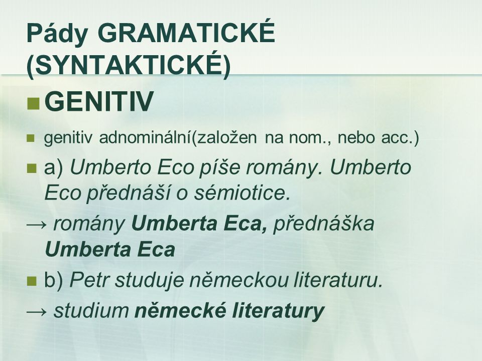 Pády GRAMATICKÉ (SYNTAKTICKÉ) GENITIV genitiv adnominální(založen na nom., nebo acc.) a) Umberto Eco píše romány.