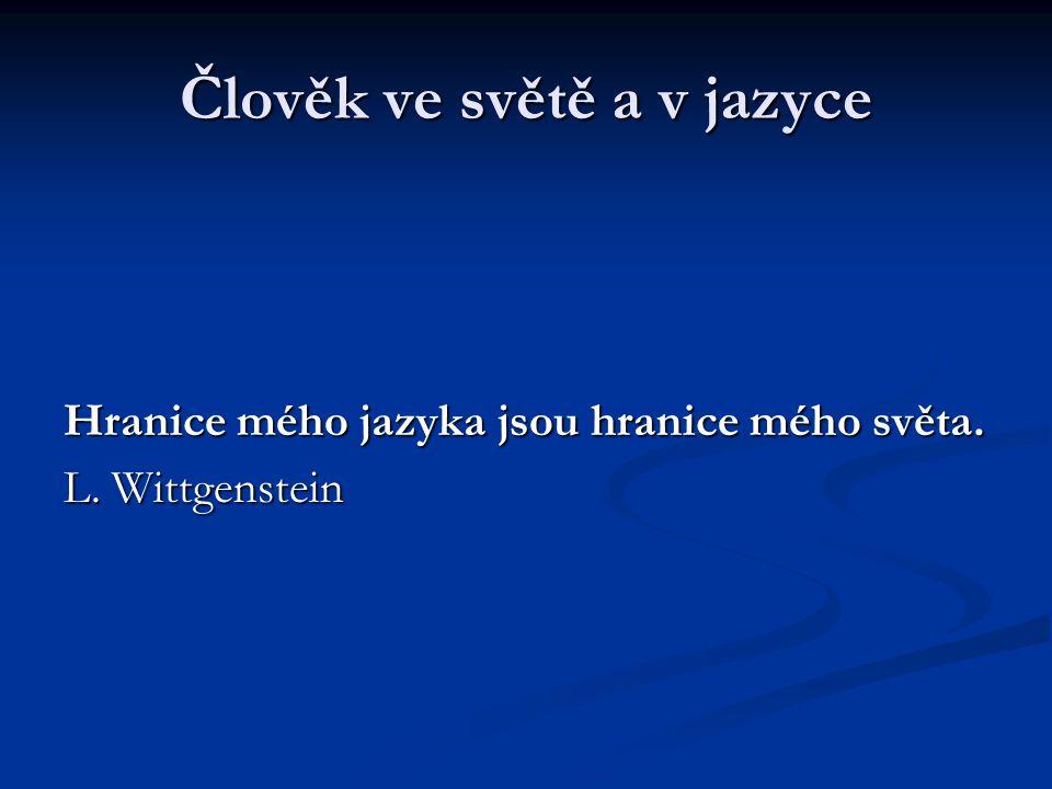 Člověk ve světě a v jazyce Hranice mého jazyka jsou hranice mého světa. L. Wittgenstein