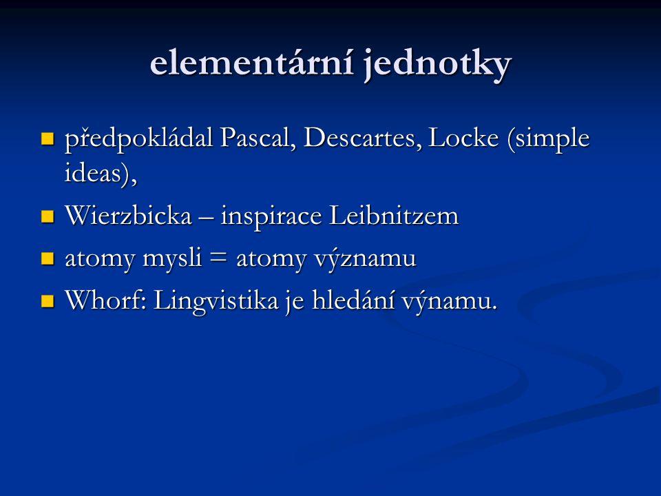 elementární jednotky předpokládal Pascal, Descartes, Locke (simple ideas), předpokládal Pascal, Descartes, Locke (simple ideas), Wierzbicka – inspirace Leibnitzem Wierzbicka – inspirace Leibnitzem atomy mysli = atomy významu atomy mysli = atomy významu Whorf: Lingvistika je hledání výnamu.