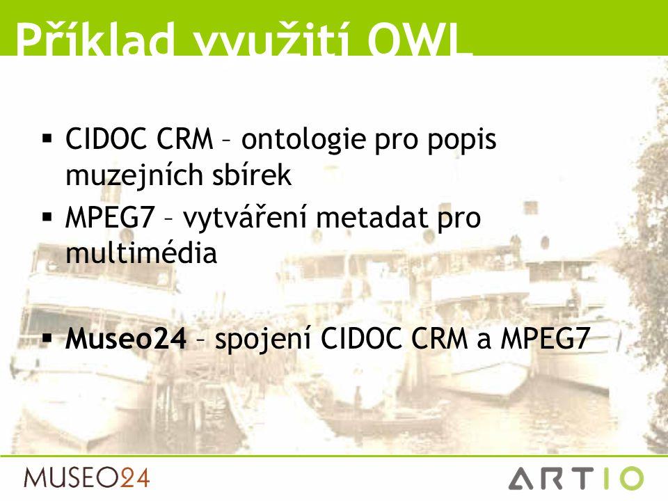  CIDOC CRM – ontologie pro popis muzejních sbírek  MPEG7 – vytváření metadat pro multimédia  Museo24 – spojení CIDOC CRM a MPEG7 Příklad využití OW