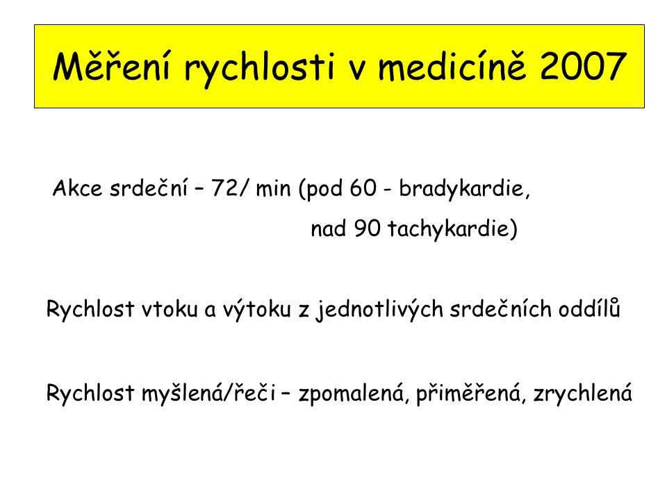 Měření rychlosti v medicíně 2007 Akce srdeční – 72/ min (pod 60 - bradykardie, nad 90 tachykardie) Rychlost vtoku a výtoku z jednotlivých srdečních oddílů Rychlost myšlená/řeči – zpomalená, přiměřená, zrychlená