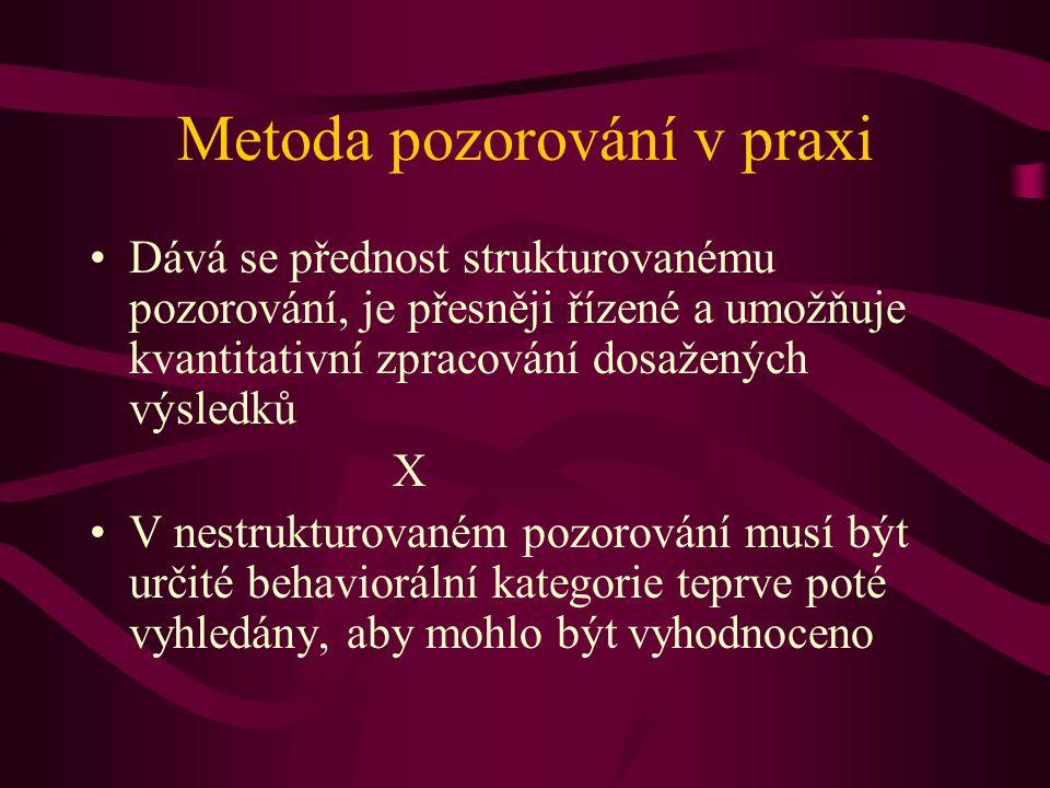 Metoda pozorování v praxi Dává se přednost strukturovanému pozorování, je přesněji řízené a umožňuje kvantitativní zpracování dosažených výsledků X V