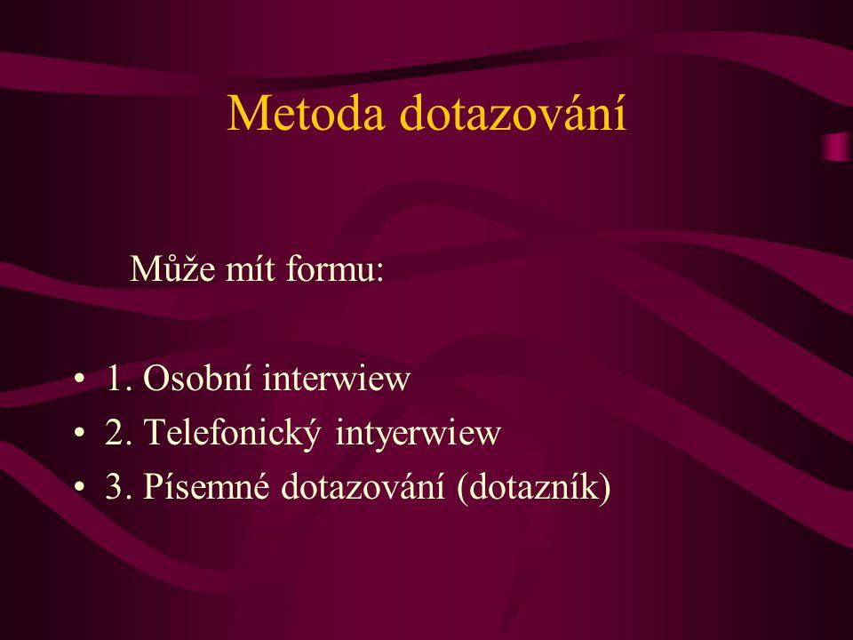 Metoda dotazování Může mít formu: 1. Osobní interwiew 2. Telefonický intyerwiew 3. Písemné dotazování (dotazník)