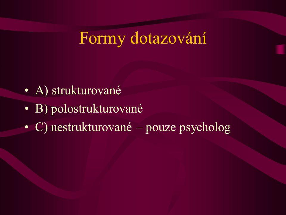 Formy dotazování A) strukturované B) polostrukturované C) nestrukturované – pouze psycholog