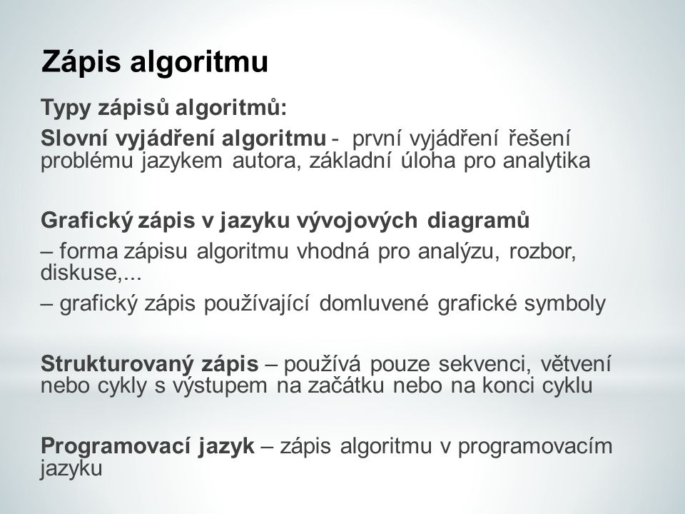 Zápis algoritmu Typy zápisů algoritmů: Slovní vyjádření algoritmu - první vyjádření řešení problému jazykem autora, základní úloha pro analytika Grafický zápis v jazyku vývojových diagramů – forma zápisu algoritmu vhodná pro analýzu, rozbor, diskuse,...