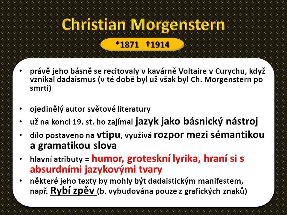 právě jeho básně se recitovaly v kavárně Voltaire v Curychu, když vznikal dadaismus (v té době byl už však byl Ch. Morgenstern po smrti) ojedinělý aut