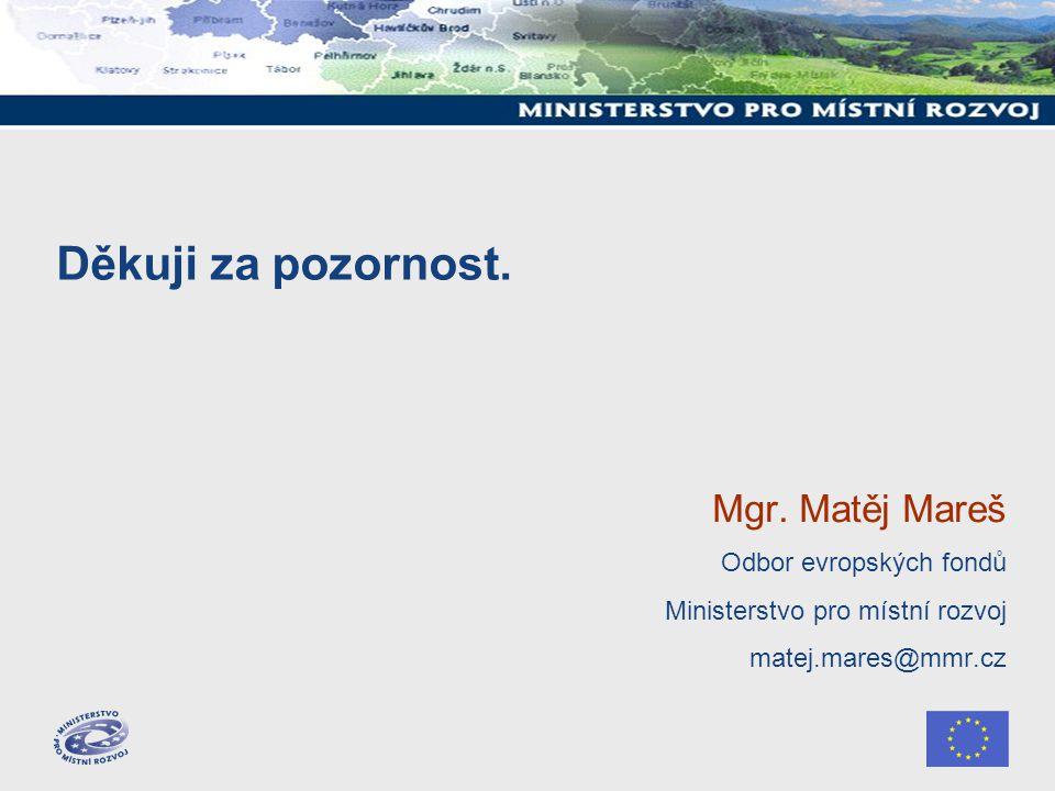 Děkuji za pozornost. Mgr. Matěj Mareš Odbor evropských fondů Ministerstvo pro místní rozvoj matej.mares@mmr.cz