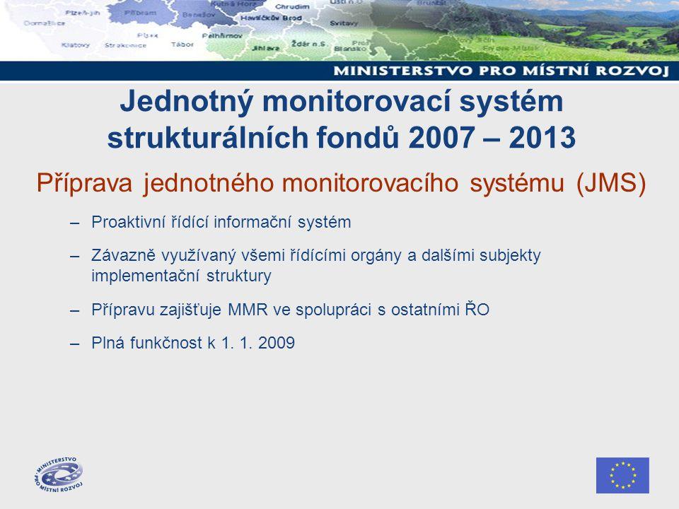 Jednotný monitorovací systém strukturálních fondů 2007 – 2013 Příprava jednotného monitorovacího systému (JMS) –Proaktivní řídící informační systém –Z