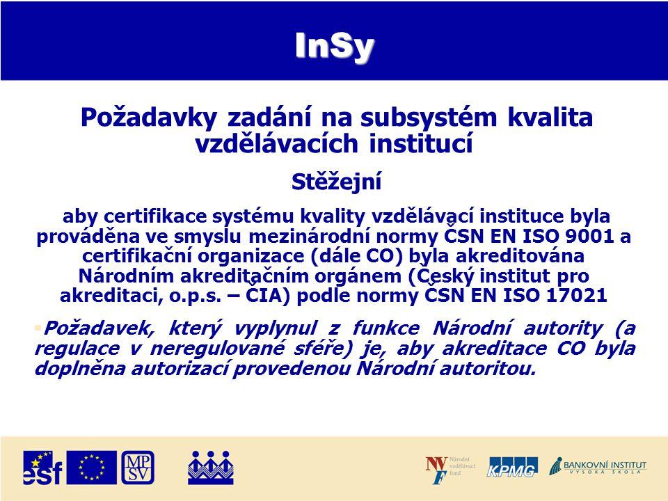 InSy Požadavky zadání na subsystém kvalita vzdělávacích institucí Stěžejní aby certifikace systému kvality vzdělávací instituce byla prováděna ve smyslu mezinárodní normy ČSN EN ISO 9001 a certifikační organizace (dále CO) byla akreditována Národním akreditačním orgánem (Český institut pro akreditaci, o.p.s.