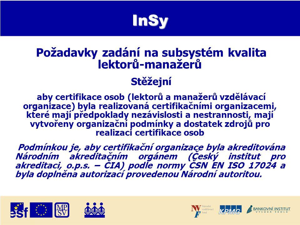 InSy Požadavky zadání na subsystém kvalita lektorů-manažerů Stěžejní aby certifikace osob (lektorů a manažerů vzdělávací organizace) byla realizovaná certifikačními organizacemi, které mají předpoklady nezávislosti a nestrannosti, mají vytvořeny organizační podmínky a dostatek zdrojů pro realizaci certifikace osob Podmínkou je, aby certifikační organizace byla akreditována Národním akreditačním orgánem (Český institut pro akreditaci, o.p.s.