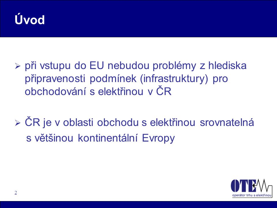 2 Úvod  při vstupu do EU nebudou problémy z hlediska připravenosti podmínek (infrastruktury) pro obchodování s elektřinou v ČR  ČR je v oblasti obch