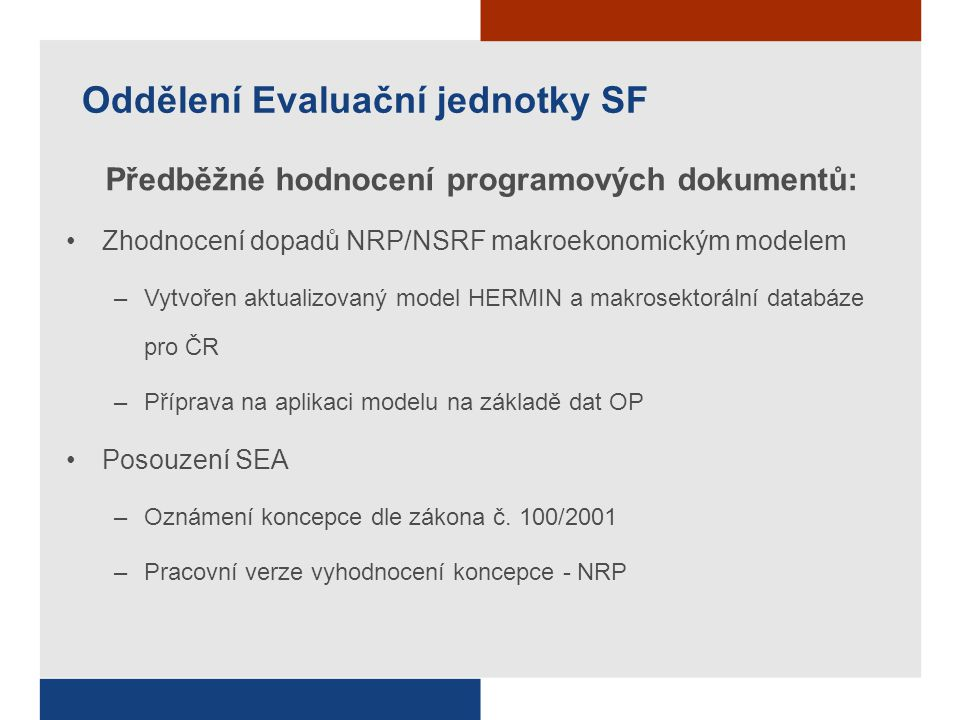 Oddělení Evaluační jednotky SF Předběžné hodnocení programových dokumentů: Zhodnocení dopadů NRP/NSRF makroekonomickým modelem –Vytvořen aktualizovaný model HERMIN a makrosektorální databáze pro ČR –Příprava na aplikaci modelu na základě dat OP Posouzení SEA –Oznámení koncepce dle zákona č.