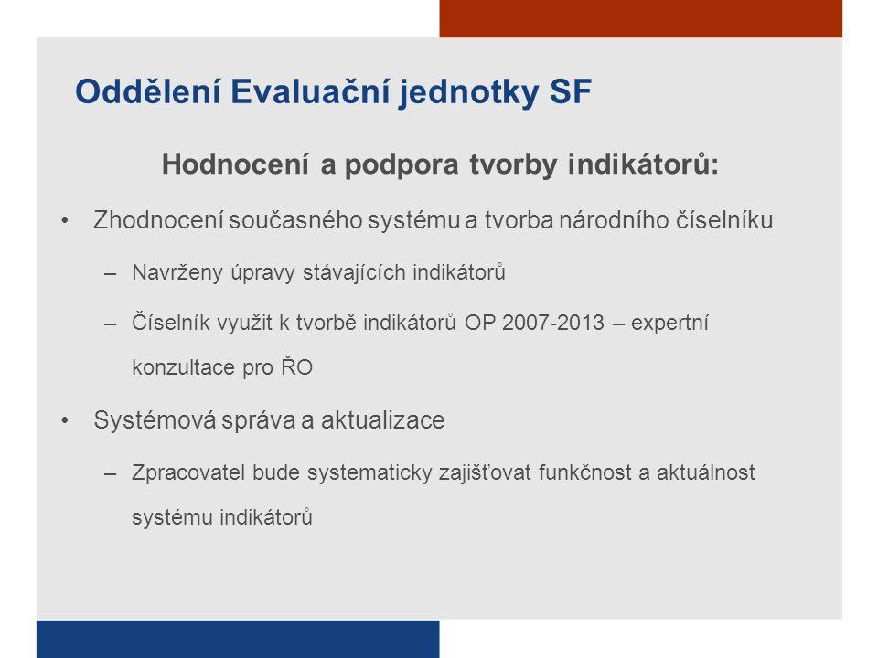 Oddělení Evaluační jednotky SF Hodnocení a podpora tvorby indikátorů: Zhodnocení současného systému a tvorba národního číselníku –Navrženy úpravy stáv