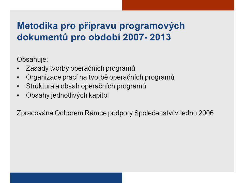 Metodika pro přípravu programových dokumentů pro období 2007- 2013 Obsahuje: Zásady tvorby operačních programů Organizace prací na tvorbě operačních programů Struktura a obsah operačních programů Obsahy jednotlivých kapitol Zpracována Odborem Rámce podpory Společenství v lednu 2006