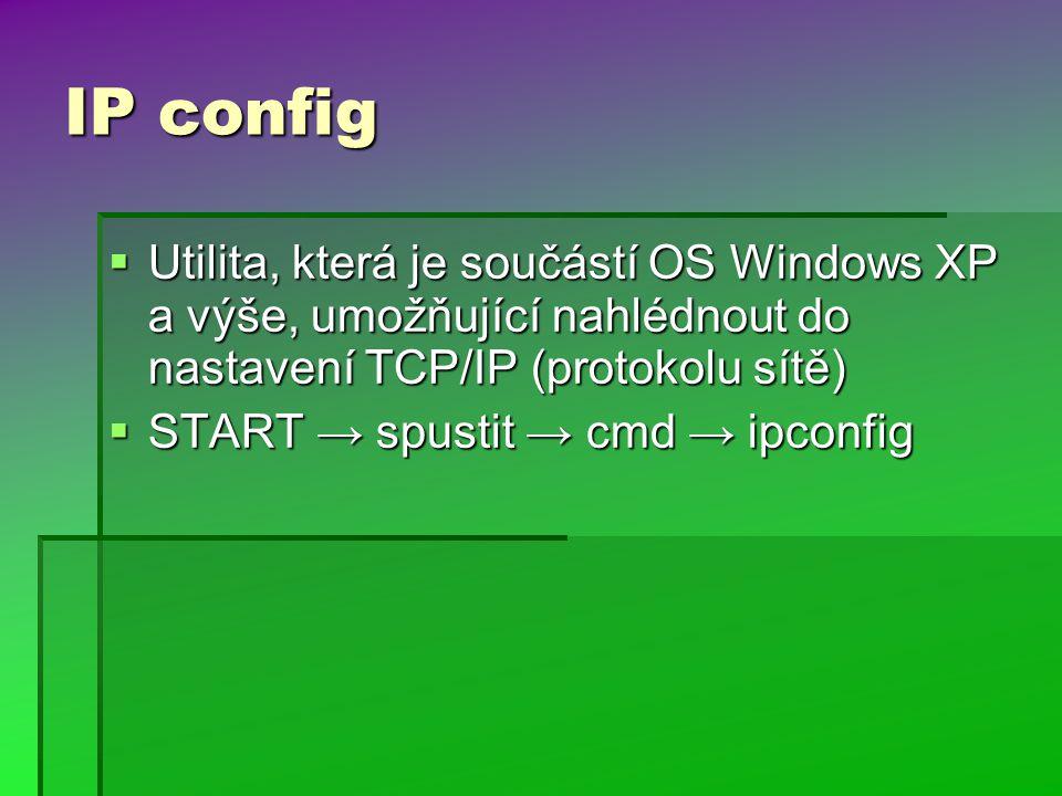 IP config  Utilita, která je součástí OS Windows XP a výše, umožňující nahlédnout do nastavení TCP/IP (protokolu sítě)  START → spustit → cmd → ipconfig