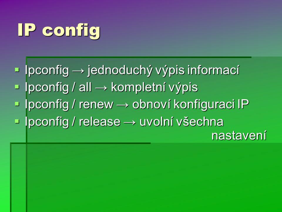 IP config  Ipconfig → jednoduchý výpis informací  Ipconfig / all → kompletní výpis  Ipconfig / renew → obnoví konfiguraci IP  Ipconfig / release → uvolní všechna nastavení