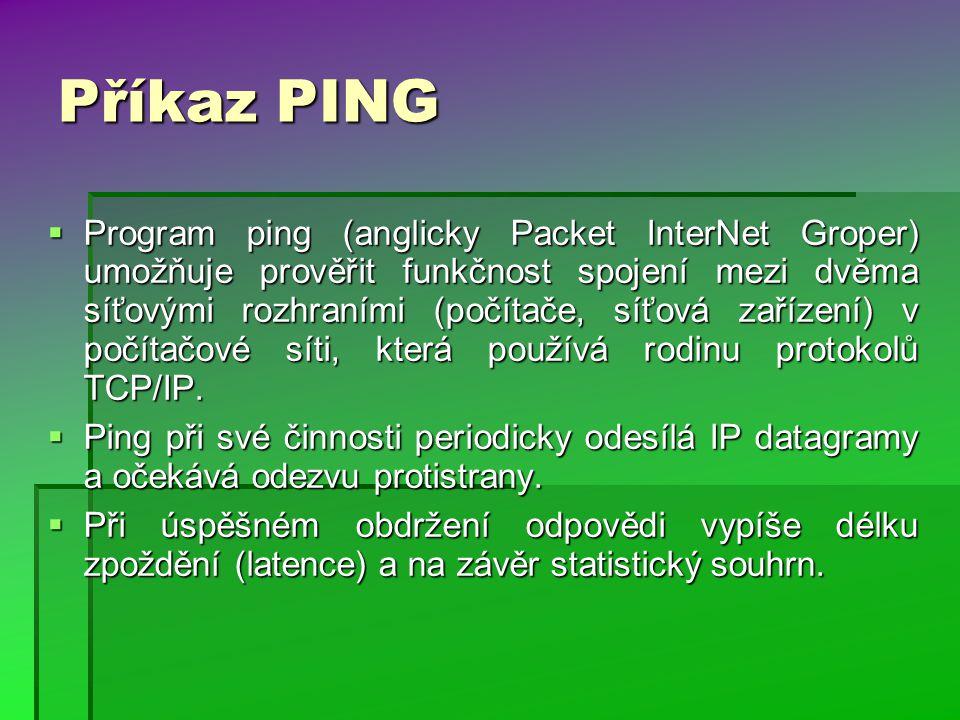 Příkaz PING  Program ping (anglicky Packet InterNet Groper) umožňuje prověřit funkčnost spojení mezi dvěma síťovými rozhraními (počítače, síťová zařízení) v počítačové síti, která používá rodinu protokolů TCP/IP.