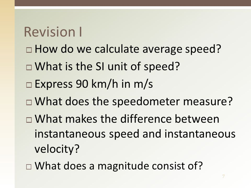 8 Revision I – answers  Distance divided by time  Metre per second  25 m/s  Instantaneous speed  Velocity has a direction  Value and unit  http://www.youtube.com/watch?v=mDcaeO0WxBI http://www.youtube.com/watch?v=mDcaeO0WxBI