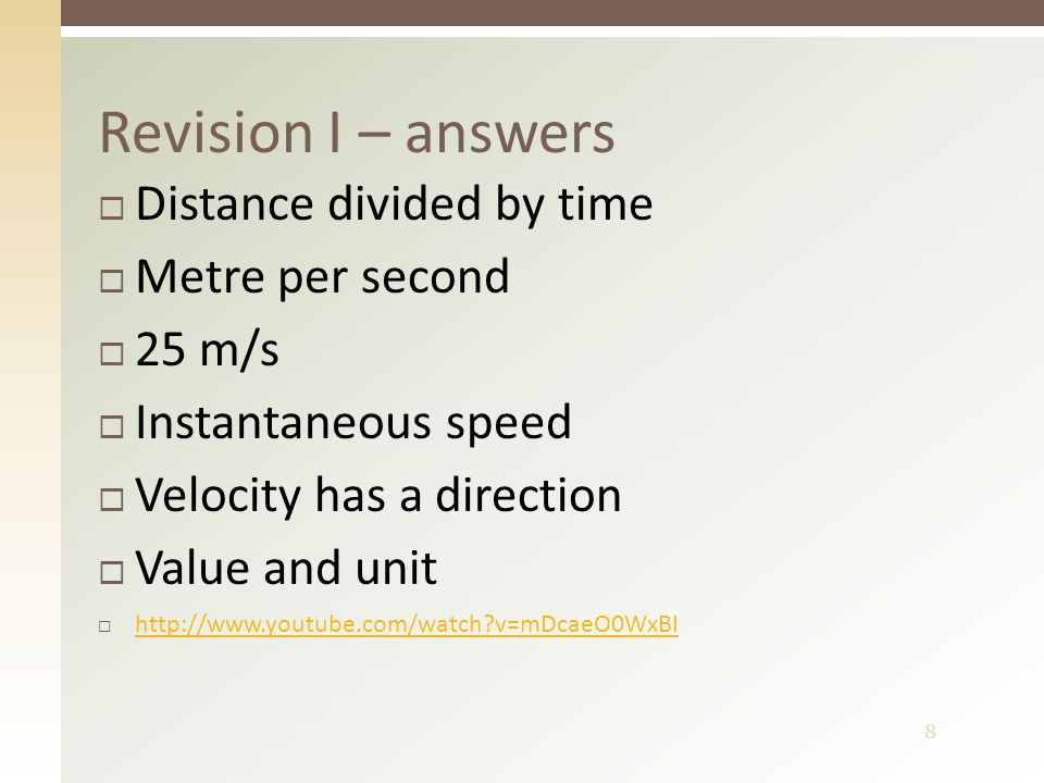 8 Revision I – answers  Distance divided by time  Metre per second  25 m/s  Instantaneous speed  Velocity has a direction  Value and unit  http://www.youtube.com/watch v=mDcaeO0WxBI http://www.youtube.com/watch v=mDcaeO0WxBI