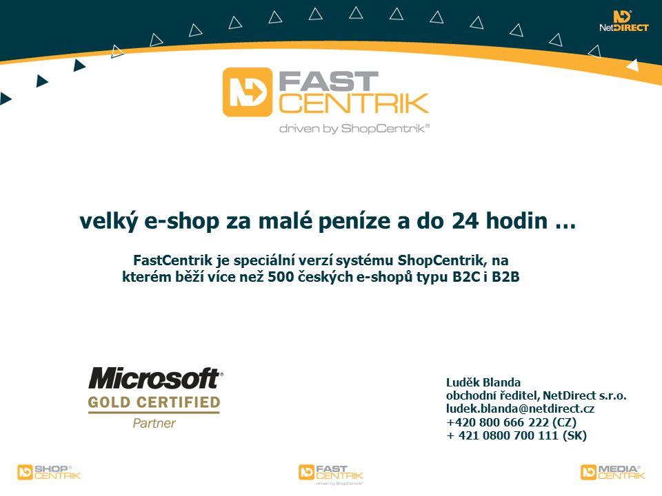 velký e-shop za malé peníze a do 24 hodin … FastCentrik je speciální verzí systému ShopCentrik, na kterém běží více než 500 českých e-shopů typu B2C i B2B Luděk Blanda obchodní ředitel, NetDirect s.r.o.