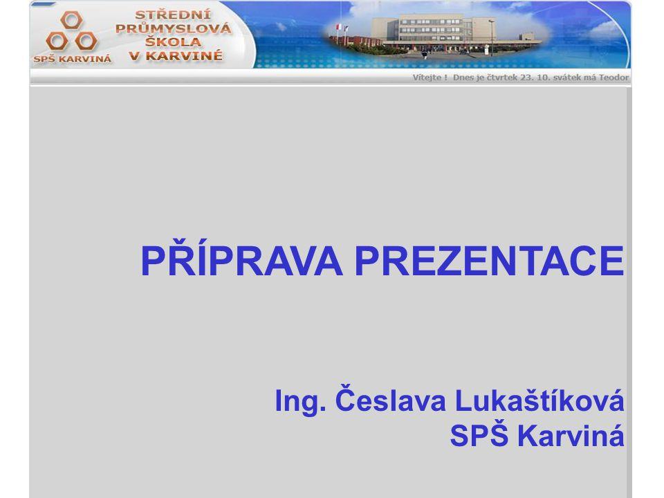 PŘÍPRAVA PREZENTACE Ing. Česlava Lukaštíková SPŠ Karviná
