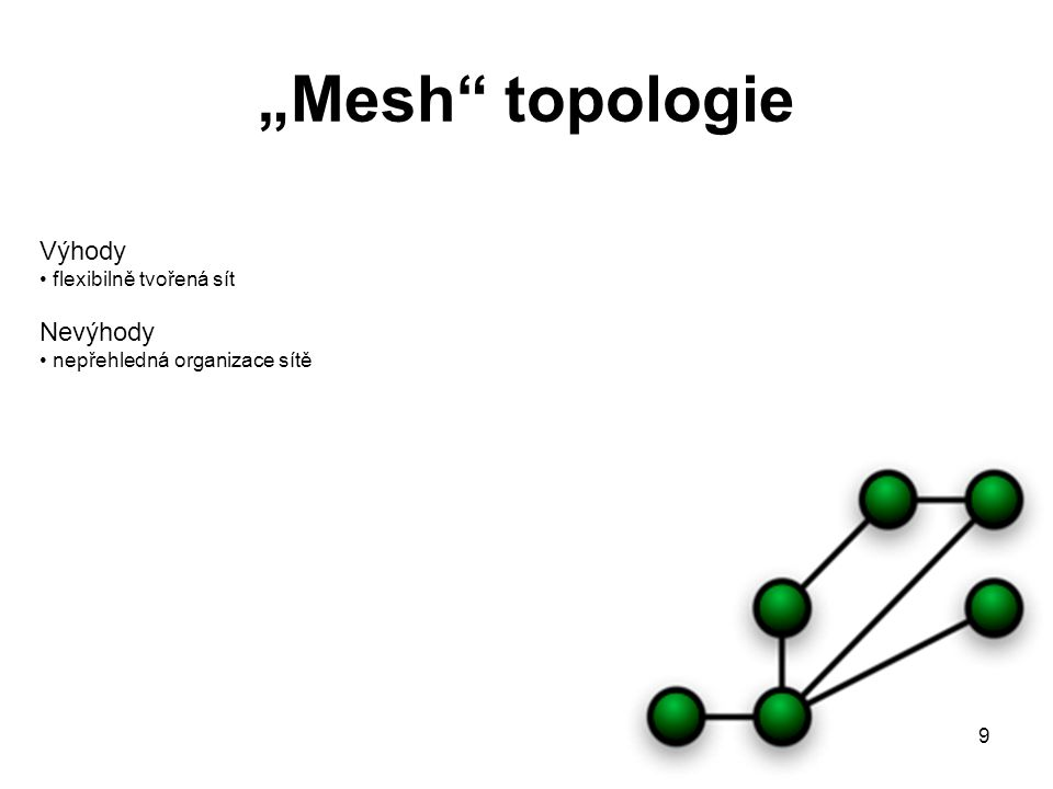 """9 """"Mesh"""" topologie Výhody flexibilně tvořená sít Nevýhody nepřehledná organizace sítě"""