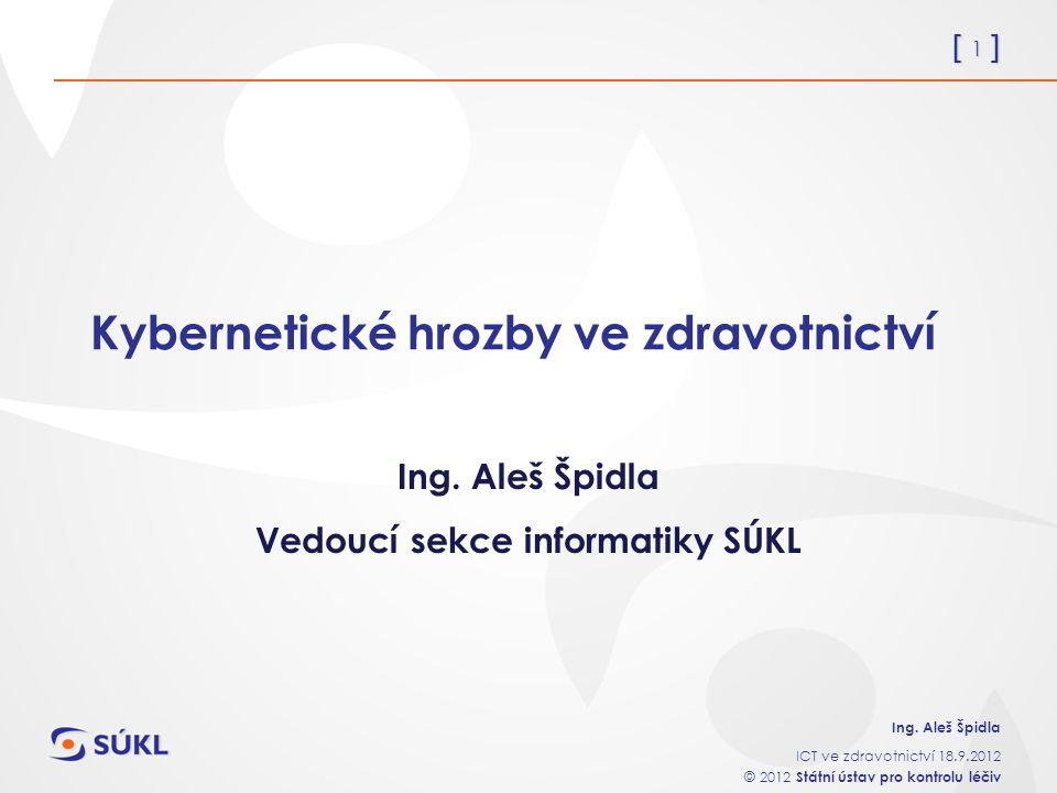 [ 1 ] Ing. Aleš Špidla ICT ve zdravotnictví 18.9.2012 © 2012 Státní ústav pro kontrolu léčiv Kybernetické hrozby ve zdravotnictví Ing. Aleš Špidla Ved