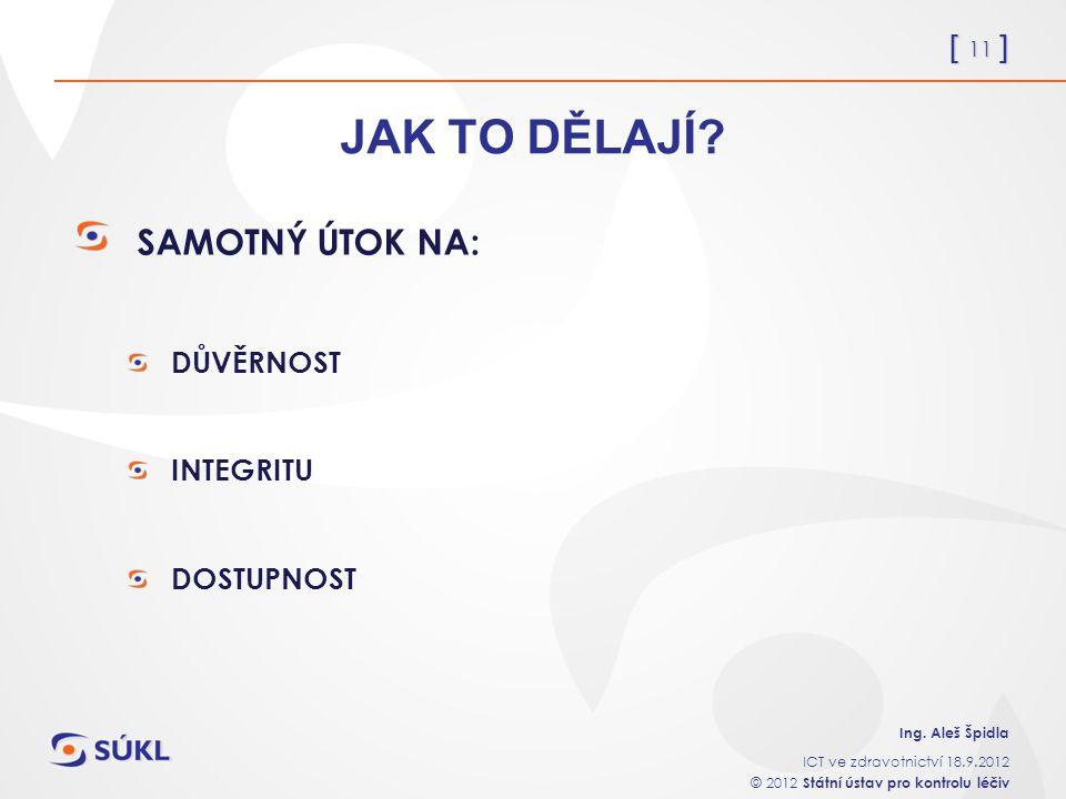 [ 11 ] Ing. Aleš Špidla ICT ve zdravotnictví 18.9.2012 © 2012 Státní ústav pro kontrolu léčiv JAK TO DĚLAJÍ? SAMOTNÝ ÚTOK NA: DŮVĚRNOST INTEGRITU DOST