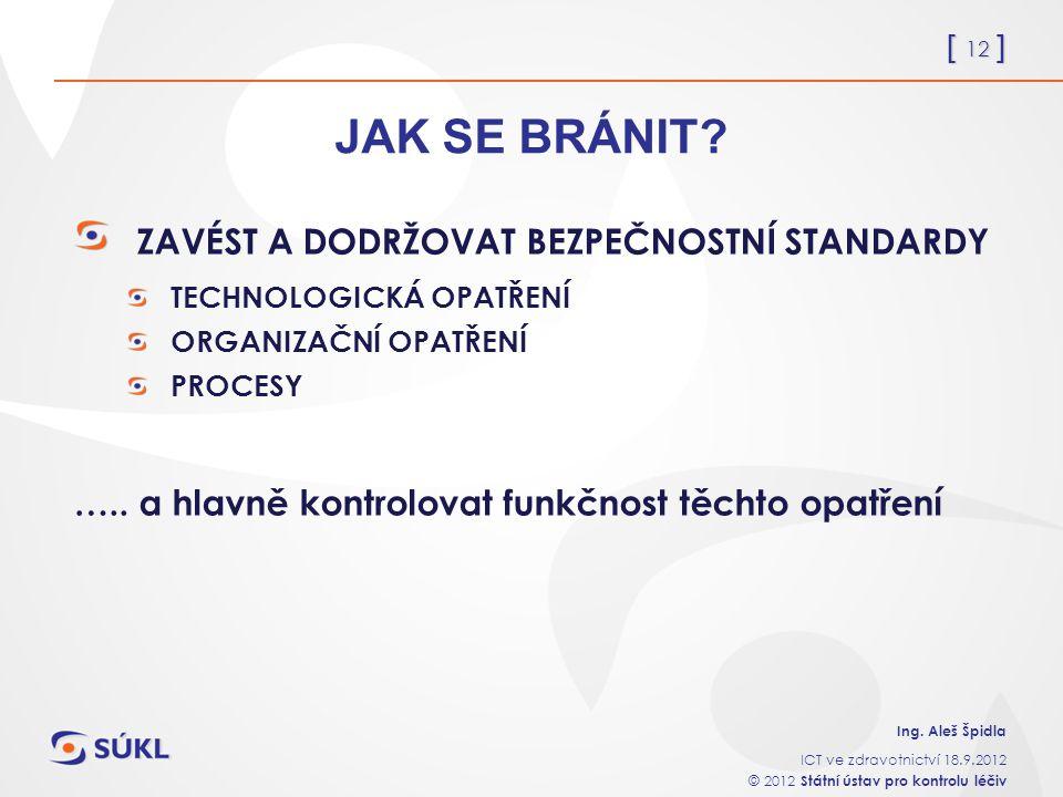 [ 12 ] Ing. Aleš Špidla ICT ve zdravotnictví 18.9.2012 © 2012 Státní ústav pro kontrolu léčiv JAK SE BRÁNIT? ZAVÉST A DODRŽOVAT BEZPEČNOSTNÍ STANDARDY