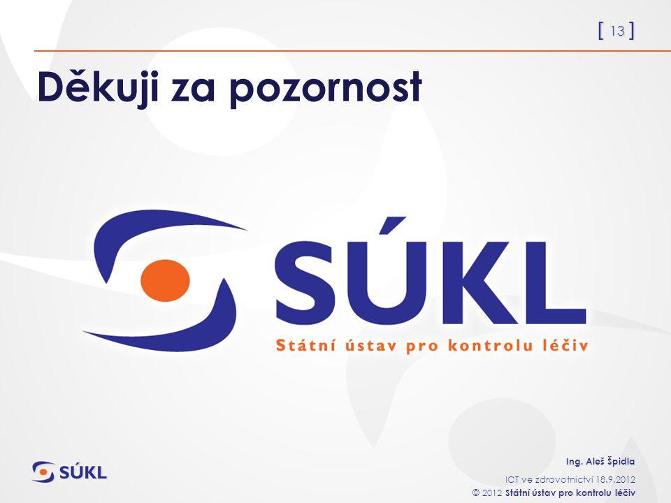 [ 13 ] Ing. Aleš Špidla ICT ve zdravotnictví 18.9.2012 © 2012 Státní ústav pro kontrolu léčiv Děkuji za pozornost