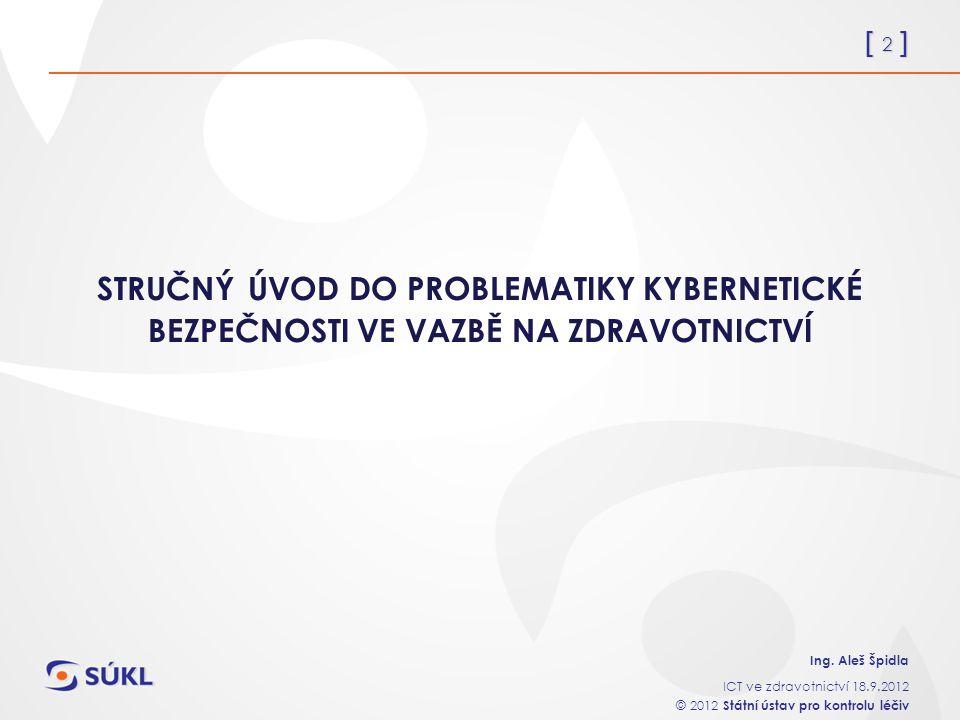 [ 2 ] Ing. Aleš Špidla ICT ve zdravotnictví 18.9.2012 © 2012 Státní ústav pro kontrolu léčiv STRUČNÝ ÚVOD DO PROBLEMATIKY KYBERNETICKÉ BEZPEČNOSTI VE