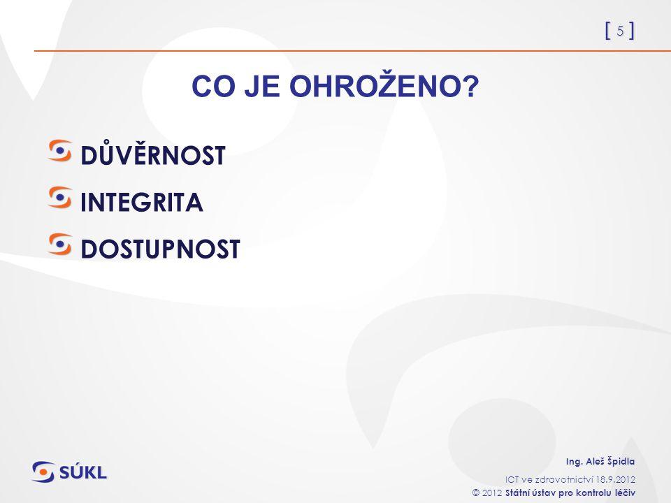 [ 5 ] Ing. Aleš Špidla ICT ve zdravotnictví 18.9.2012 © 2012 Státní ústav pro kontrolu léčiv CO JE OHROŽENO? DŮVĚRNOST INTEGRITA DOSTUPNOST