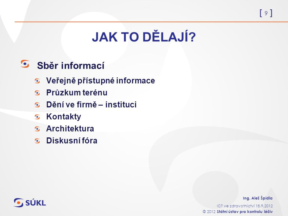 [ 9 ] Ing. Aleš Špidla ICT ve zdravotnictví 18.9.2012 © 2012 Státní ústav pro kontrolu léčiv JAK TO DĚLAJÍ? Sběr informací Veřejně přístupné informace
