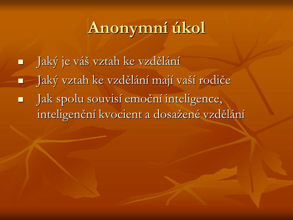 Anonymní úkol Jaký je váš vztah ke vzdělání Jaký je váš vztah ke vzdělání Jaký vztah ke vzdělání mají vaší rodiče Jaký vztah ke vzdělání mají vaší rodiče Jak spolu souvisí emoční inteligence, inteligenční kvocient a dosažené vzdělání Jak spolu souvisí emoční inteligence, inteligenční kvocient a dosažené vzdělání